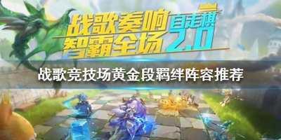 战歌竞技场黄金分段阵容推荐 黄金分段上分攻略